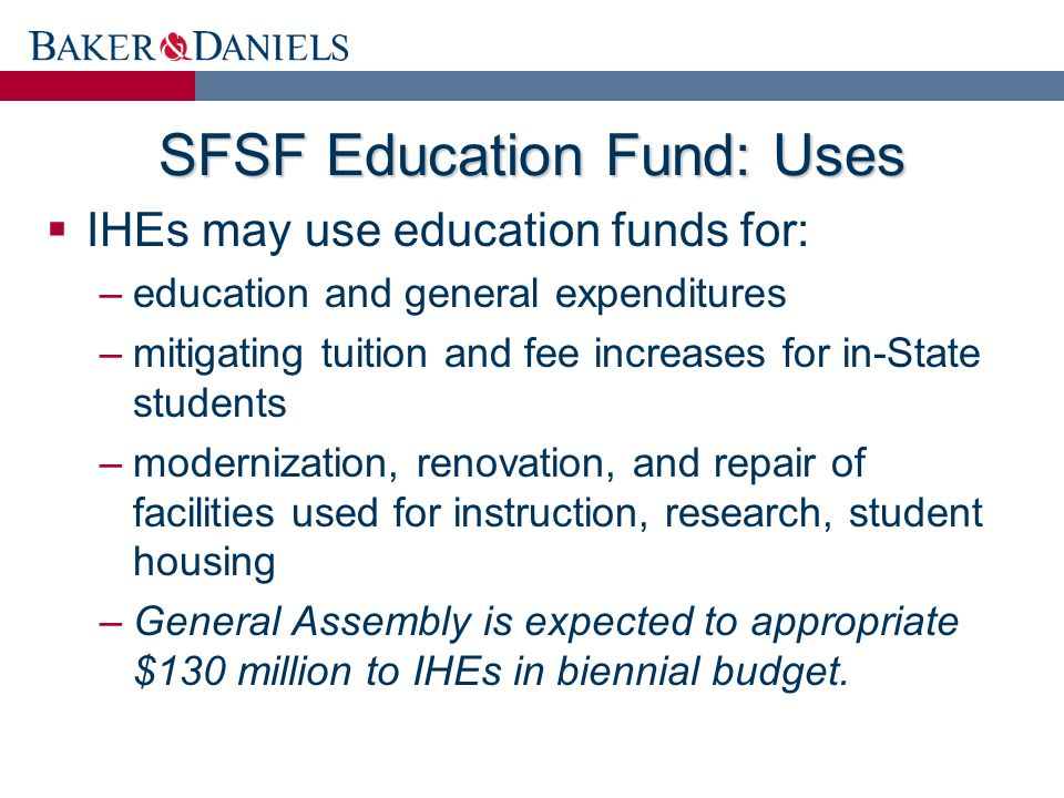 SFSF Education Fund: Uses  IHEs may use education funds for: –education and general expenditures –mitigating tuition and fee increases for in-State students –modernization, renovation, and repair of facilities used for instruction, research, student housing –General Assembly is expected to appropriate $130 million to IHEs in biennial budget.