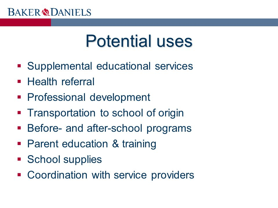 Potential uses  Supplemental educational services  Health referral  Professional development  Transportation to school of origin  Before- and after-school programs  Parent education & training  School supplies  Coordination with service providers