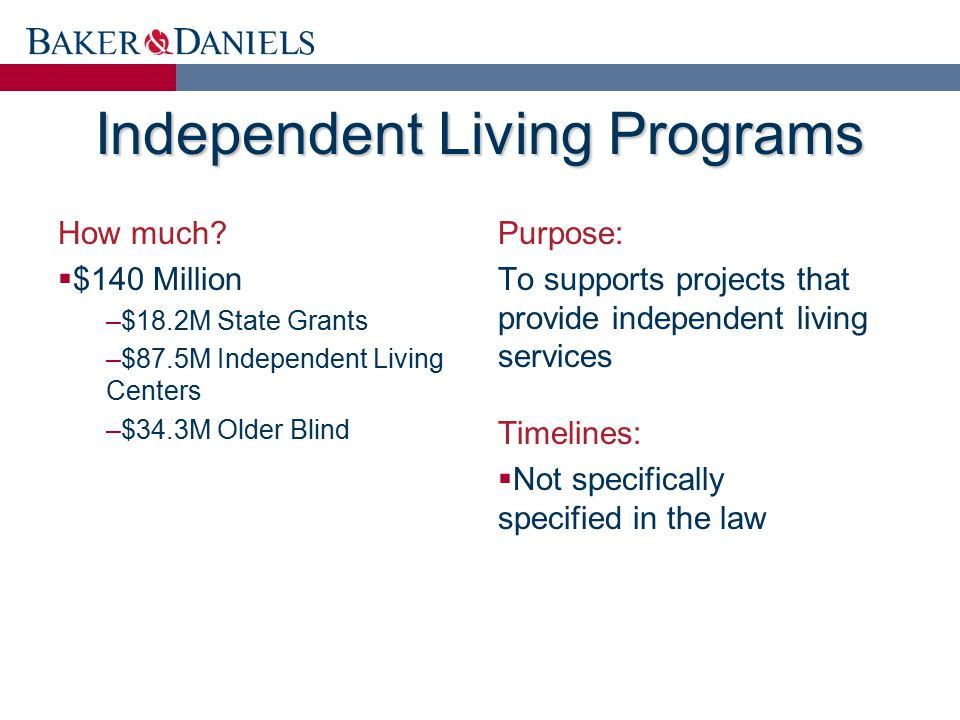 Independent Living Programs How much?  $140 Million –$18.2M State Grants –$87.5M Independent Living Centers –$34.3M Older Blind Purpose: To supports