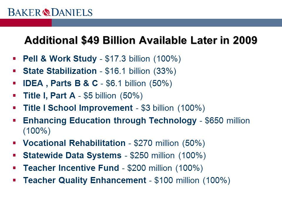Additional $49 Billion Available Later in 2009  Pell & Work Study - $17.3 billion (100%)  State Stabilization - $16.1 billion (33%)  IDEA, Parts B & C - $6.1 billion (50%)  Title I, Part A - $5 billion (50%)  Title I School Improvement - $3 billion (100%)  Enhancing Education through Technology - $650 million (100%)  Vocational Rehabilitation - $270 million (50%)  Statewide Data Systems - $250 million (100%)  Teacher Incentive Fund - $200 million (100%)  Teacher Quality Enhancement - $100 million (100%)