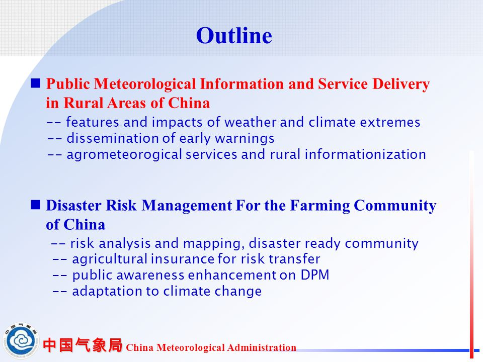 中国气象局 中国气象局 China Meteorological Administration Public Meteorological Information and Service Delivery in Rural Areas of China -- features and impacts of weather and climate extremes -- dissemination of early warnings -- agrometeorogical services and rural informationization Disaster Risk Management For the Farming Community of China -- risk analysis and mapping, disaster ready community -- agricultural insurance for risk transfer -- public awareness enhancement on DPM -- adaptation to climate change Outline