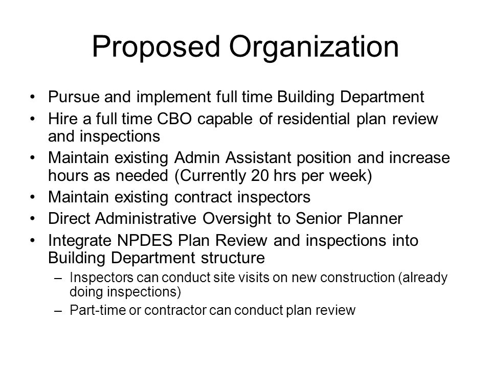 Proposed Organization Pursue and implement full time Building Department Hire a full time CBO capable of residential plan review and inspections Maintain existing Admin Assistant position and increase hours as needed (Currently 20 hrs per week) Maintain existing contract inspectors Direct Administrative Oversight to Senior Planner Integrate NPDES Plan Review and inspections into Building Department structure –Inspectors can conduct site visits on new construction (already doing inspections) –Part-time or contractor can conduct plan review