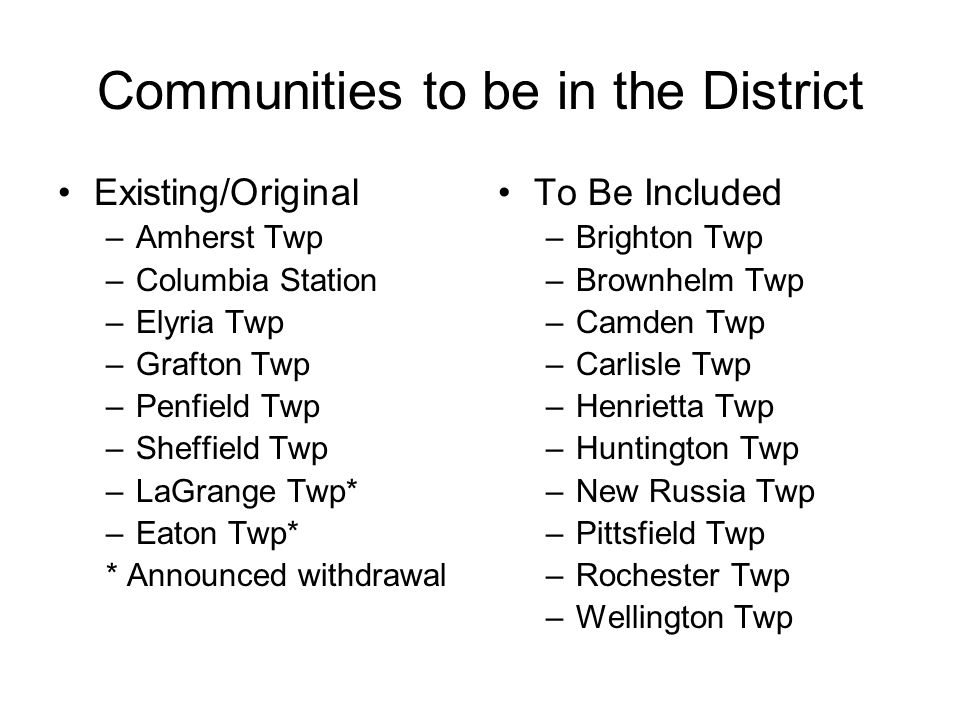 Communities to be in the District Existing/Original –Amherst Twp –Columbia Station –Elyria Twp –Grafton Twp –Penfield Twp –Sheffield Twp –LaGrange Twp* –Eaton Twp* * Announced withdrawal To Be Included –Brighton Twp –Brownhelm Twp –Camden Twp –Carlisle Twp –Henrietta Twp –Huntington Twp –New Russia Twp –Pittsfield Twp –Rochester Twp –Wellington Twp