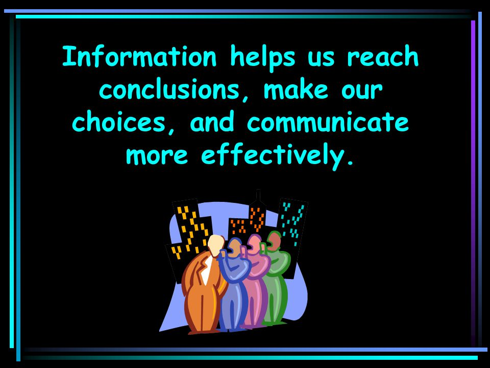 Information helps us reach conclusions, make our choices, and communicate more effectively.