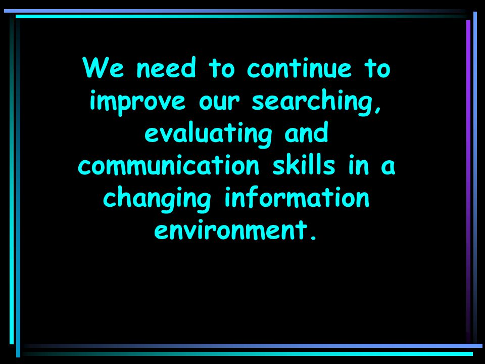 We need to continue to improve our searching, evaluating and communication skills in a changing information environment.