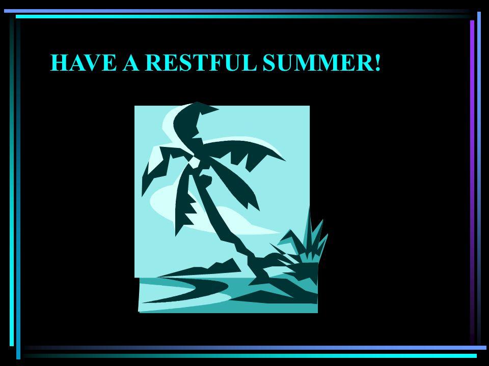 HAVE A RESTFUL SUMMER!