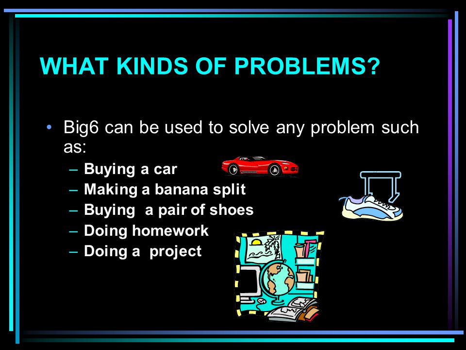 WHAT KINDS OF PROBLEMS.
