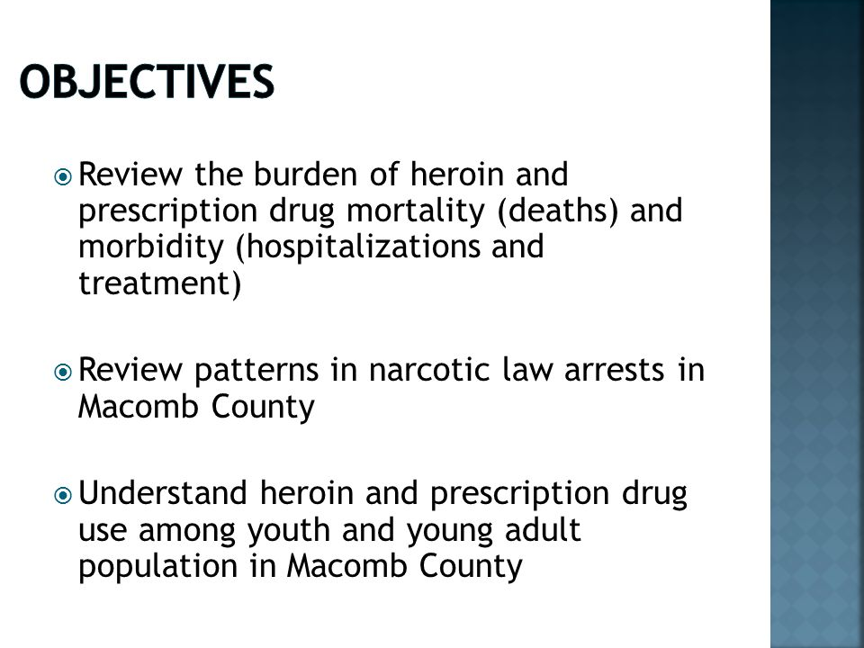  Review the burden of heroin and prescription drug mortality (deaths) and morbidity (hospitalizations and treatment)  Review patterns in narcotic law arrests in Macomb County  Understand heroin and prescription drug use among youth and young adult population in Macomb County