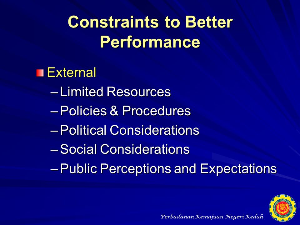 Constraints to Better Performance External –Limited Resources –Policies & Procedures –Political Considerations –Social Considerations –Public Percepti