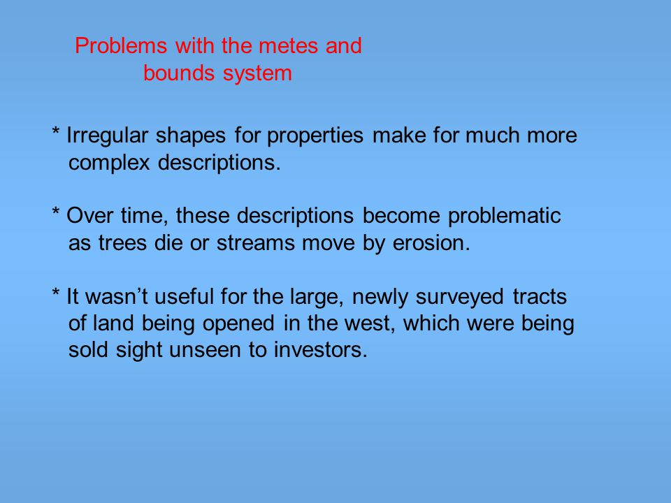 Problems with the metes and bounds system * Irregular shapes for properties make for much more complex descriptions.