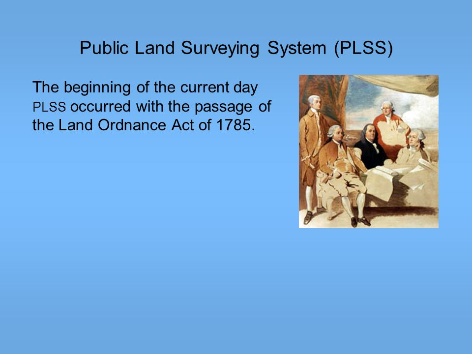 Public Land Surveying System (PLSS) The beginning of the current day PLSS occurred with the passage of the Land Ordnance Act of 1785.