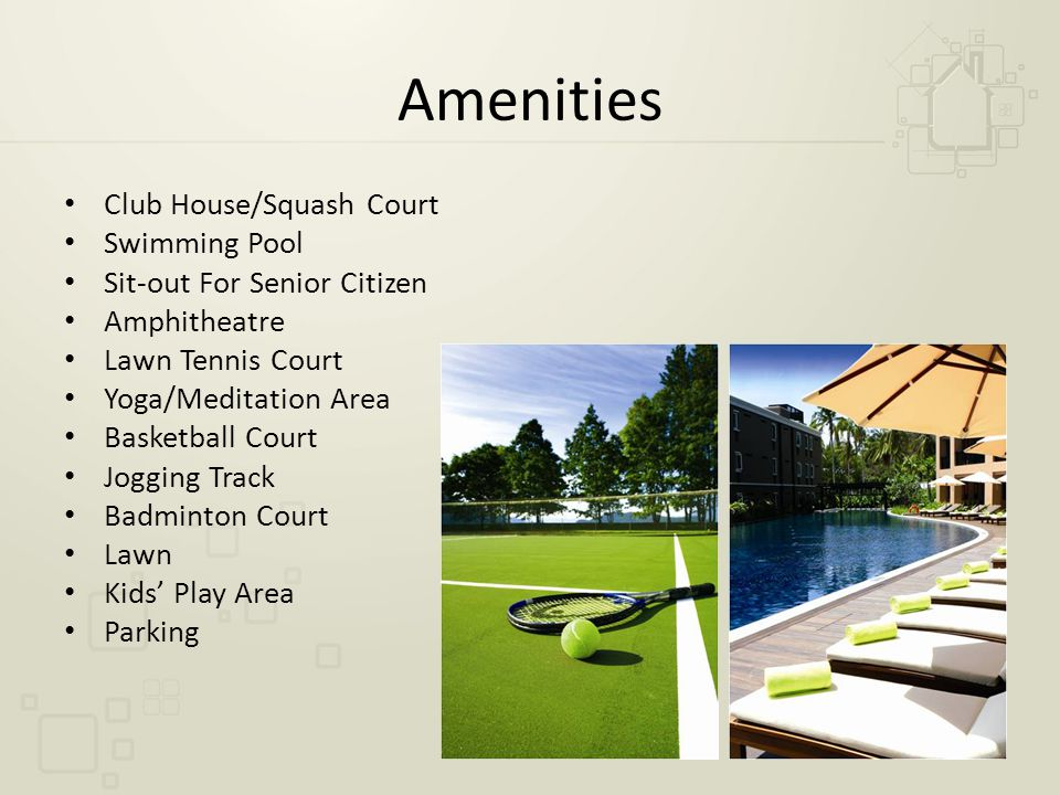 Amenities Club House/Squash Court Swimming Pool Sit-out For Senior Citizen Amphitheatre Lawn Tennis Court Yoga/Meditation Area Basketball Court Jogging Track Badminton Court Lawn Kids' Play Area Parking