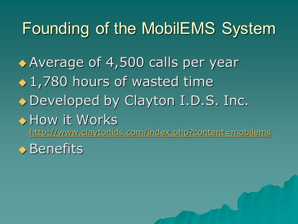 Founding of the MobilEMS System  Average of 4,500 calls per year  1,780 hours of wasted time  Developed by Clayton I.D.S.