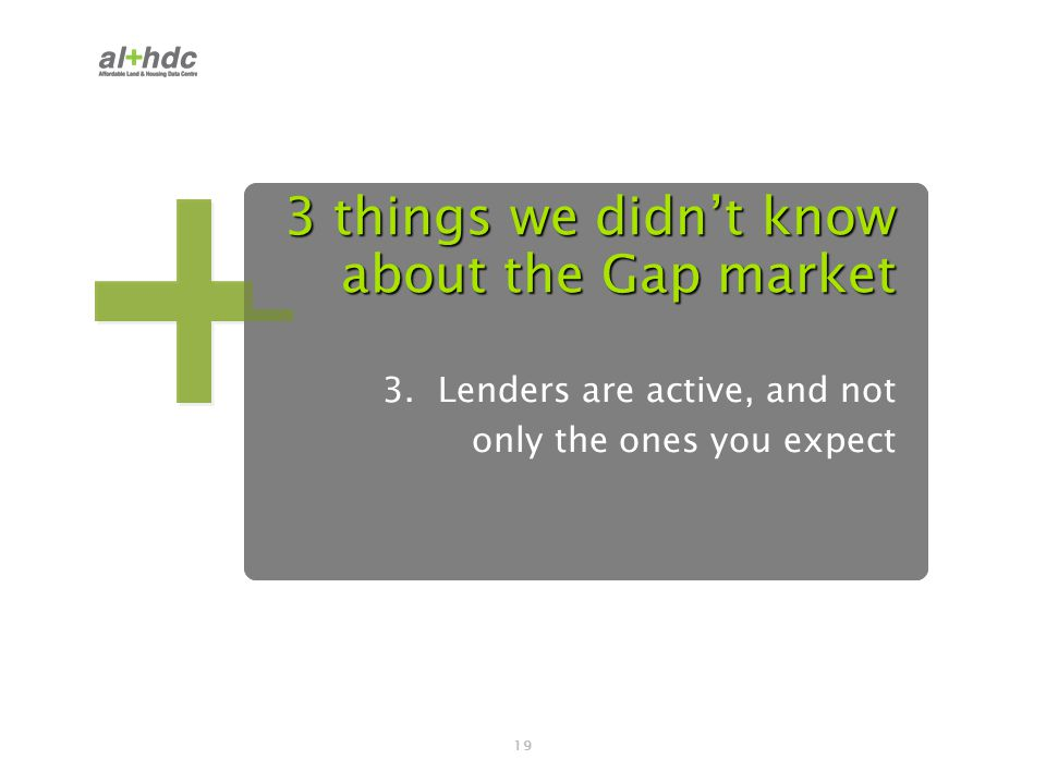 19 3 things we didn't know about the Gap market 3. Lenders are active, and not only the ones you expect