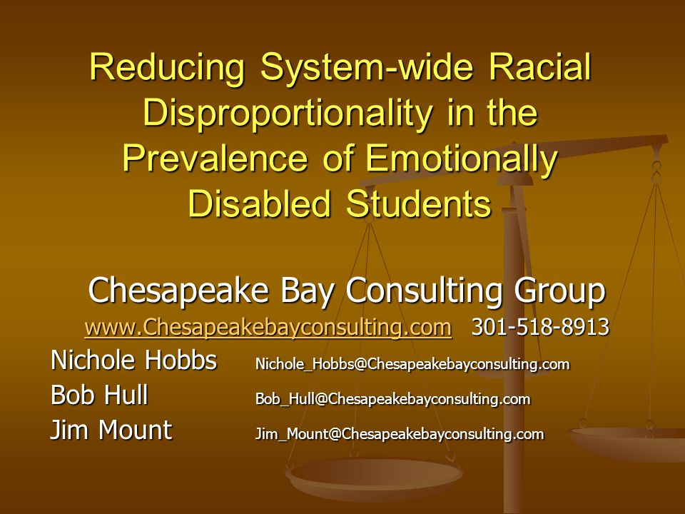 Reducing System-wide Racial Disproportionality in the Prevalence of Emotionally Disabled Students Chesapeake Bay Consulting Group www.Chesapeakebayconsulting.comwww.Chesapeakebayconsulting.com 301-518-8913 www.Chesapeakebayconsulting.com Nichole Hobbs Nichole_Hobbs@Chesapeakebayconsulting.com Bob Hull Bob_Hull@Chesapeakebayconsulting.com Jim Mount Jim_Mount@Chesapeakebayconsulting.com