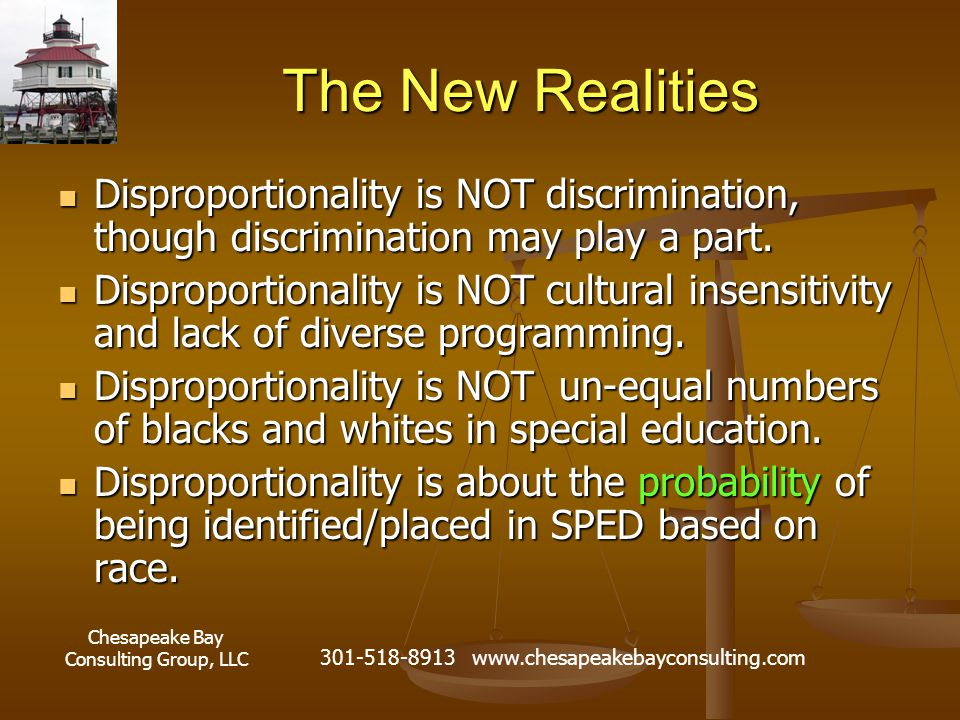 Chesapeake Bay Consulting Group, LLC 301-518-8913 www.chesapeakebayconsulting.com The New Realities Disproportionality is NOT discrimination, though discrimination may play a part.