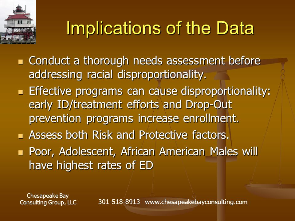 Chesapeake Bay Consulting Group, LLC 301-518-8913 www.chesapeakebayconsulting.com Implications of the Data Conduct a thorough needs assessment before addressing racial disproportionality.