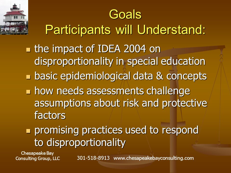 Chesapeake Bay Consulting Group, LLC 301-518-8913 www.chesapeakebayconsulting.com Goals Participants will Understand: the impact of IDEA 2004 on disproportionality in special education the impact of IDEA 2004 on disproportionality in special education basic epidemiological data & concepts basic epidemiological data & concepts how needs assessments challenge assumptions about risk and protective factors how needs assessments challenge assumptions about risk and protective factors promising practices used to respond to disproportionality promising practices used to respond to disproportionality