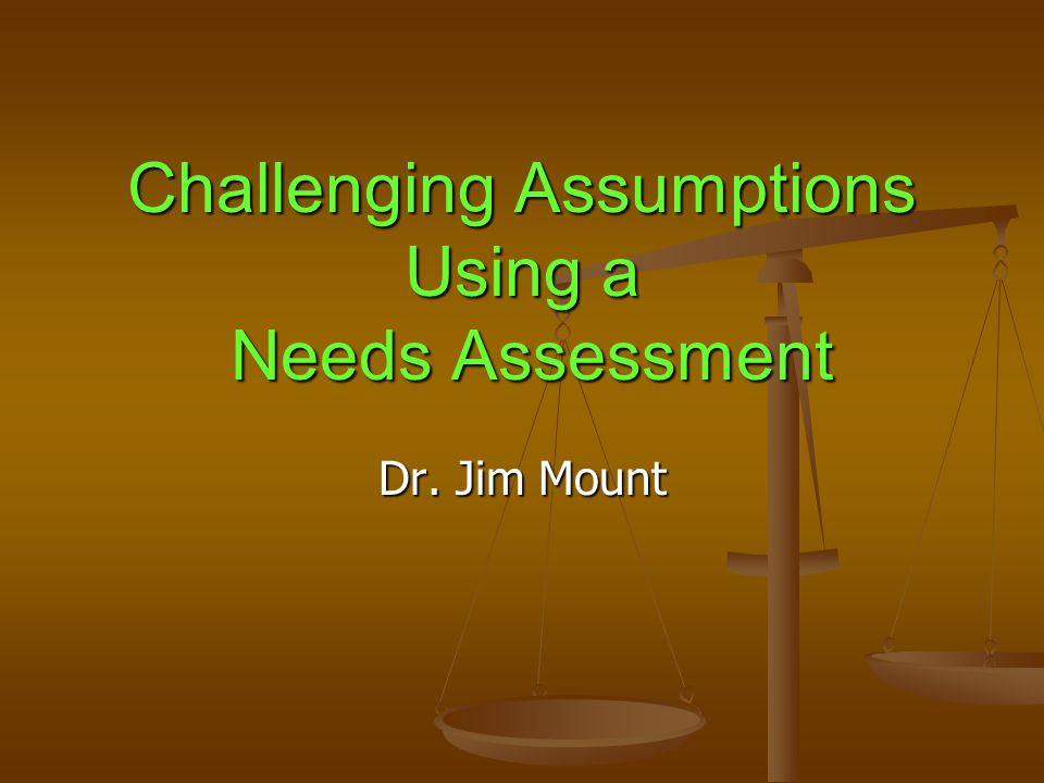 Challenging Assumptions Using a Needs Assessment Dr. Jim Mount