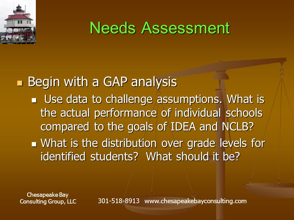 Chesapeake Bay Consulting Group, LLC 301-518-8913 www.chesapeakebayconsulting.com Needs Assessment Begin with a GAP analysis Begin with a GAP analysis Use data to challenge assumptions.