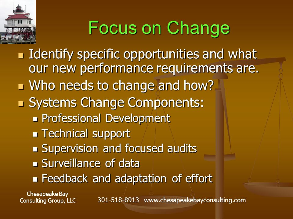 Chesapeake Bay Consulting Group, LLC 301-518-8913 www.chesapeakebayconsulting.com Focus on Change Identify specific opportunities and what our new performance requirements are.