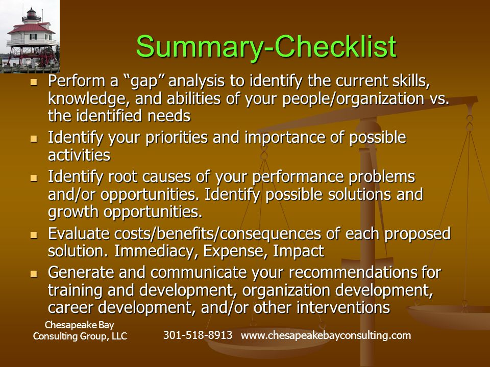 Chesapeake Bay Consulting Group, LLC 301-518-8913 www.chesapeakebayconsulting.com Summary-Checklist Perform a gap analysis to identify the current skills, knowledge, and abilities of your people/organization vs.