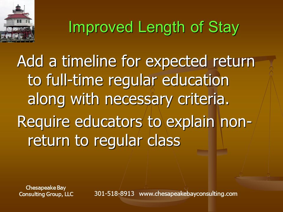 Chesapeake Bay Consulting Group, LLC 301-518-8913 www.chesapeakebayconsulting.com Improved Length of Stay Add a timeline for expected return to full-time regular education along with necessary criteria.
