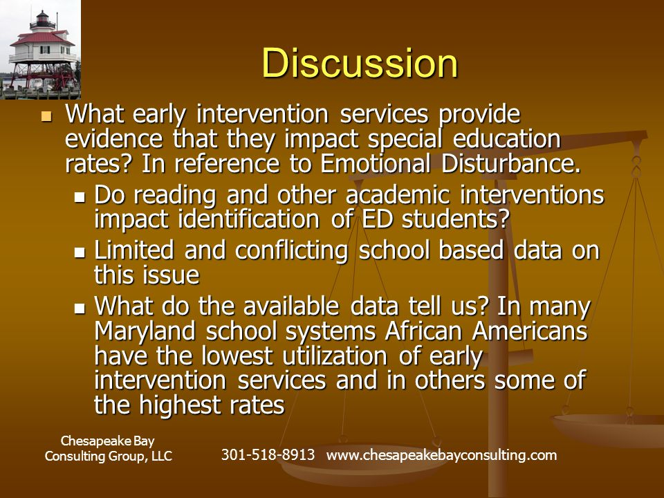 Chesapeake Bay Consulting Group, LLC 301-518-8913 www.chesapeakebayconsulting.com Discussion What early intervention services provide evidence that they impact special education rates.