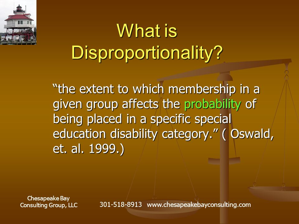 """Chesapeake Bay Consulting Group, LLC 301-518-8913 www.chesapeakebayconsulting.com What is Disproportionality? """"the extent to which membership in a giv"""