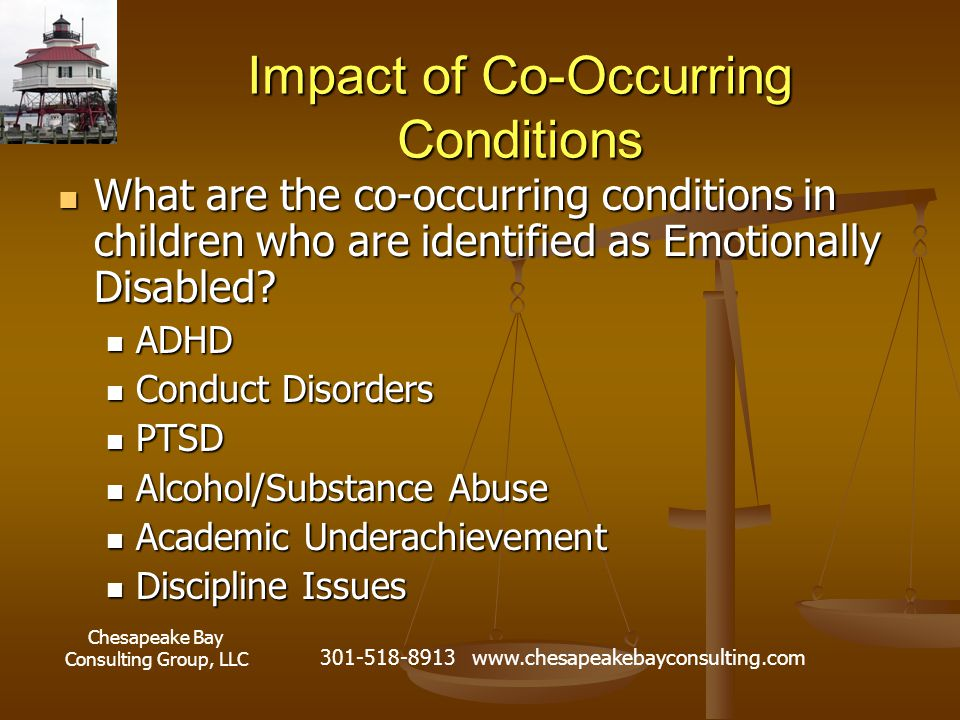 Chesapeake Bay Consulting Group, LLC 301-518-8913 www.chesapeakebayconsulting.com Impact of Co-Occurring Conditions What are the co-occurring conditio
