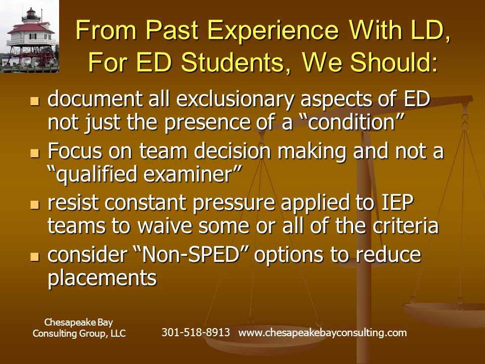 Chesapeake Bay Consulting Group, LLC 301-518-8913 www.chesapeakebayconsulting.com From Past Experience With LD, For ED Students, We Should: document all exclusionary aspects of ED not just the presence of a condition document all exclusionary aspects of ED not just the presence of a condition Focus on team decision making and not a qualified examiner Focus on team decision making and not a qualified examiner resist constant pressure applied to IEP teams to waive some or all of the criteria resist constant pressure applied to IEP teams to waive some or all of the criteria consider Non-SPED options to reduce placements consider Non-SPED options to reduce placements