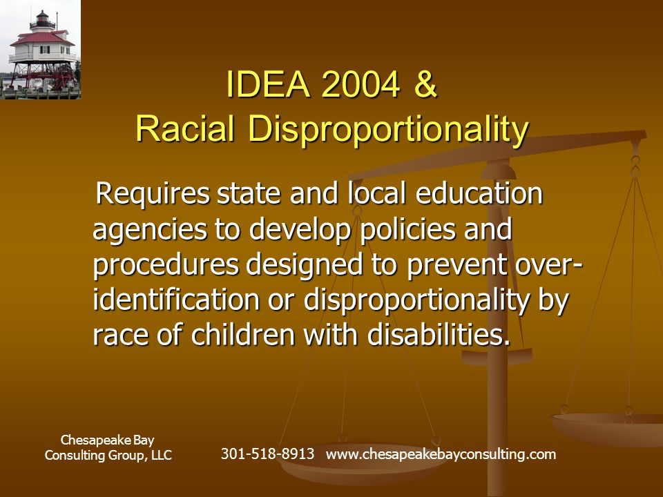 Chesapeake Bay Consulting Group, LLC 301-518-8913 www.chesapeakebayconsulting.com IDEA 2004 & Racial Disproportionality Requires state and local education agencies to develop policies and procedures designed to prevent over- identification or disproportionality by race of children with disabilities.
