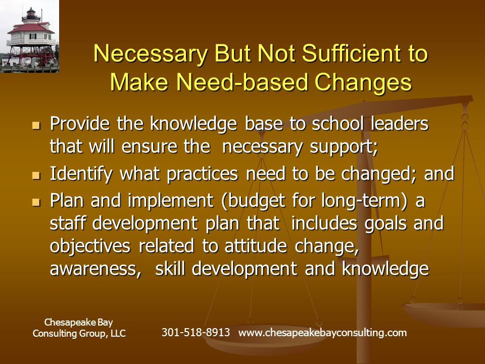 Chesapeake Bay Consulting Group, LLC 301-518-8913 www.chesapeakebayconsulting.com Necessary But Not Sufficient to Make Need-based Changes Provide the knowledge base to school leaders that will ensure the necessary support; Provide the knowledge base to school leaders that will ensure the necessary support; Identify what practices need to be changed; and Identify what practices need to be changed; and Plan and implement (budget for long-term) a staff development plan that includes goals and objectives related to attitude change, awareness, skill development and knowledge Plan and implement (budget for long-term) a staff development plan that includes goals and objectives related to attitude change, awareness, skill development and knowledge