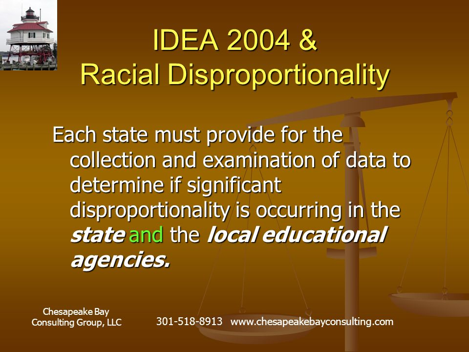 Chesapeake Bay Consulting Group, LLC 301-518-8913 www.chesapeakebayconsulting.com IDEA 2004 & Racial Disproportionality Each state must provide for th
