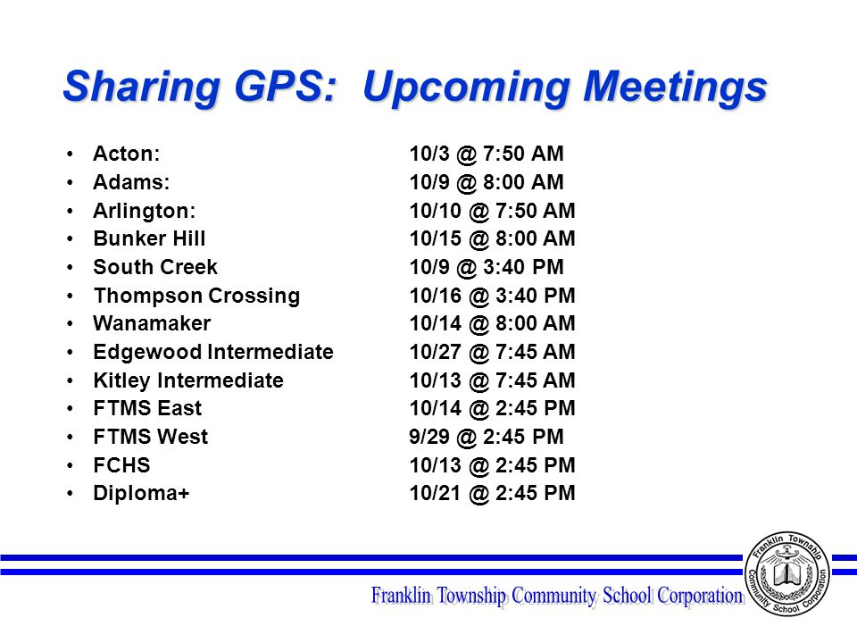 Sharing GPS: Upcoming Meetings Acton: 10/3 @ 7:50 AM Adams: 10/9 @ 8:00 AM Arlington: 10/10 @ 7:50 AM Bunker Hill 10/15 @ 8:00 AM South Creek 10/9 @ 3:40 PM Thompson Crossing 10/16 @ 3:40 PM Wanamaker 10/14 @ 8:00 AM Edgewood Intermediate 10/27 @ 7:45 AM Kitley Intermediate 10/13 @ 7:45 AM FTMS East 10/14 @ 2:45 PM FTMS West 9/29 @ 2:45 PM FCHS 10/13 @ 2:45 PM Diploma+ 10/21 @ 2:45 PM