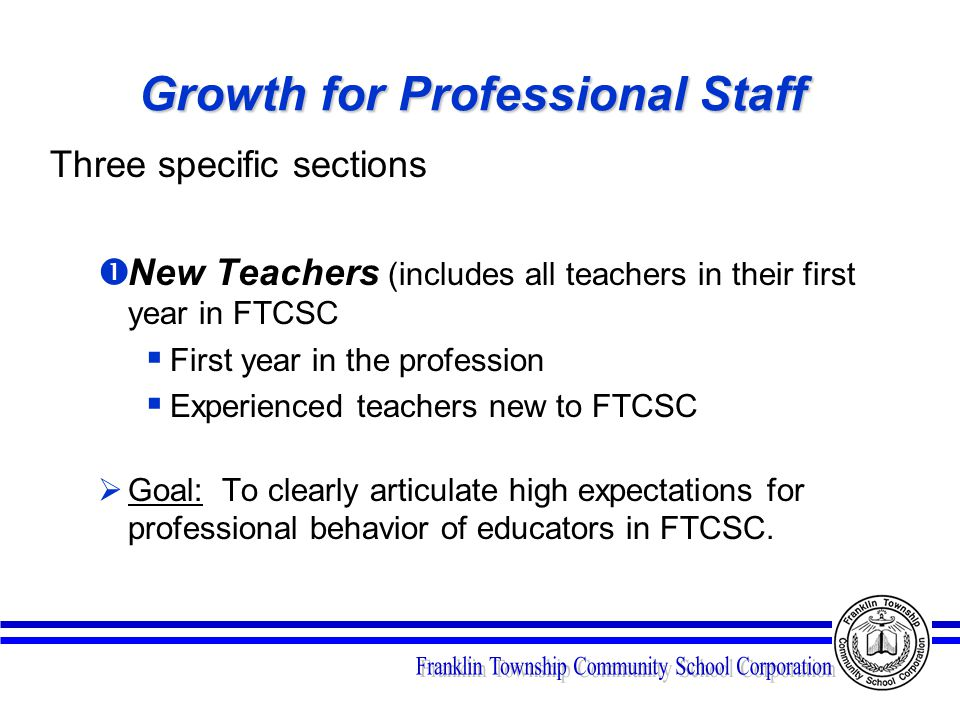 Growth for Professional Staff Three specific sections  New Teachers (includes all teachers in their first year in FTCSC  First year in the profession  Experienced teachers new to FTCSC  Goal: To clearly articulate high expectations for professional behavior of educators in FTCSC.