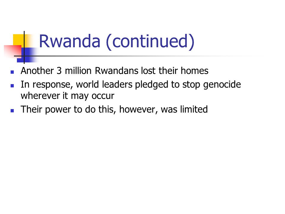 Rwanda (continued) Another 3 million Rwandans lost their homes In response, world leaders pledged to stop genocide wherever it may occur Their power t