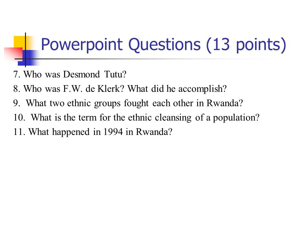 Powerpoint Questions (13 points) 7. Who was Desmond Tutu? 8. Who was F.W. de Klerk? What did he accomplish? 9. What two ethnic groups fought each othe