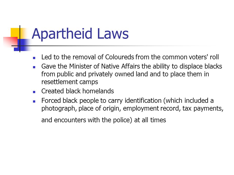 Apartheid Laws Led to the removal of Coloureds from the common voters' roll Gave the Minister of Native Affairs the ability to displace blacks from pu