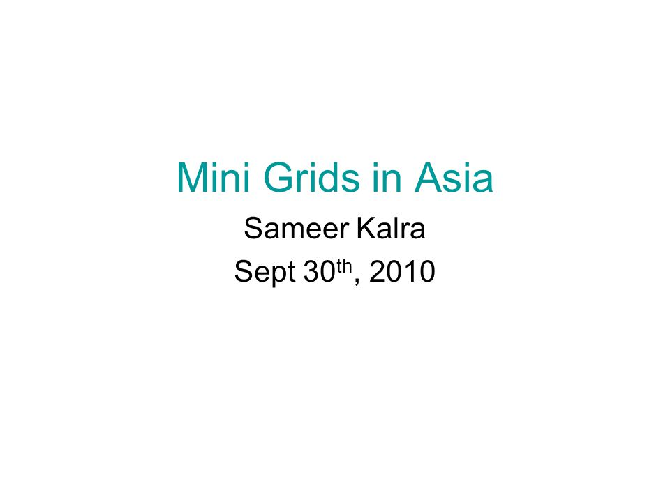 Mini Grids in Asia Sameer Kalra Sept 30 th, 2010
