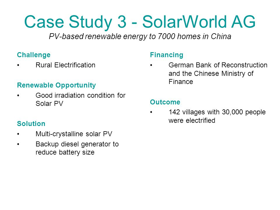 Case Study 3 - SolarWorld AG PV-based renewable energy to 7000 homes in China Challenge Rural Electrification Renewable Opportunity Good irradiation condition for Solar PV Solution Multi-crystalline solar PV Backup diesel generator to reduce battery size Financing German Bank of Reconstruction and the Chinese Ministry of Finance Outcome 142 villages with 30,000 people were electrified