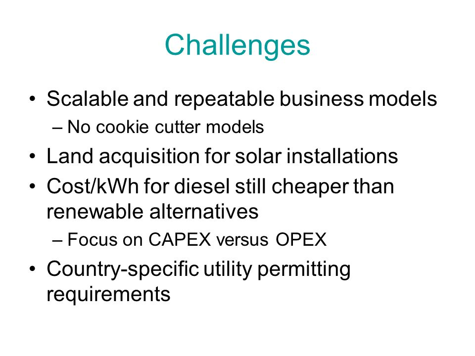Challenges Scalable and repeatable business models –No cookie cutter models Land acquisition for solar installations Cost/kWh for diesel still cheaper than renewable alternatives –Focus on CAPEX versus OPEX Country-specific utility permitting requirements