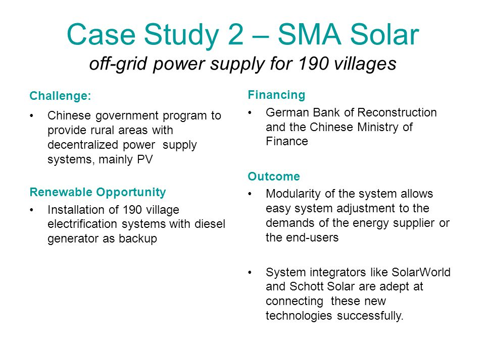 Case Study 2 – SMA Solar off-grid power supply for 190 villages Challenge: Chinese government program to provide rural areas with decentralized power supply systems, mainly PV Renewable Opportunity Installation of 190 village electrification systems with diesel generator as backup Financing German Bank of Reconstruction and the Chinese Ministry of Finance Outcome Modularity of the system allows easy system adjustment to the demands of the energy supplier or the end-users System integrators like SolarWorld and Schott Solar are adept at connecting these new technologies successfully.