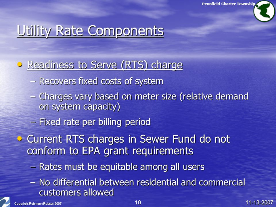 Pennfield Charter Township 11-13-2007 Copyright Rehmann Robson 2007 10 Utility Rate Components Readiness to Serve (RTS) charge Readiness to Serve (RTS