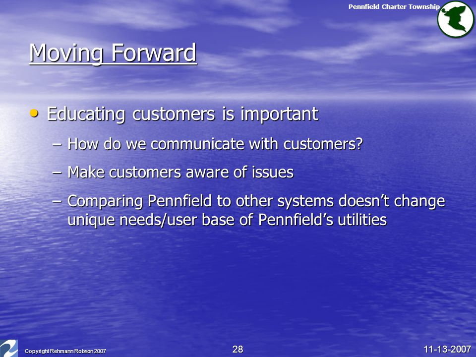 Pennfield Charter Township 11-13-2007 Copyright Rehmann Robson 2007 28 Moving Forward Educating customers is important Educating customers is importan