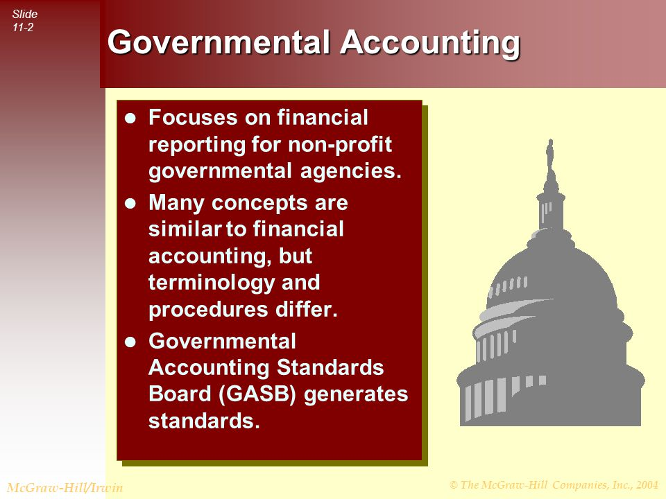 © The McGraw-Hill Companies, Inc., 2004 Slide 11-3 McGraw-Hill/Irwin Governmental Accounting User Needs In Concepts Statement #1, GASB identified 3 basic groups of users of governmental accounting information: In Concepts Statement #1, GASB identified 3 basic groups of users of governmental accounting information: Citizenry Citizenry Legislative and oversight bodies Legislative and oversight bodies Investors and creditors Investors and creditors In Concepts Statement #1, GASB identified 3 basic groups of users of governmental accounting information: In Concepts Statement #1, GASB identified 3 basic groups of users of governmental accounting information: Citizenry Citizenry Legislative and oversight bodies Legislative and oversight bodies Investors and creditors Investors and creditors