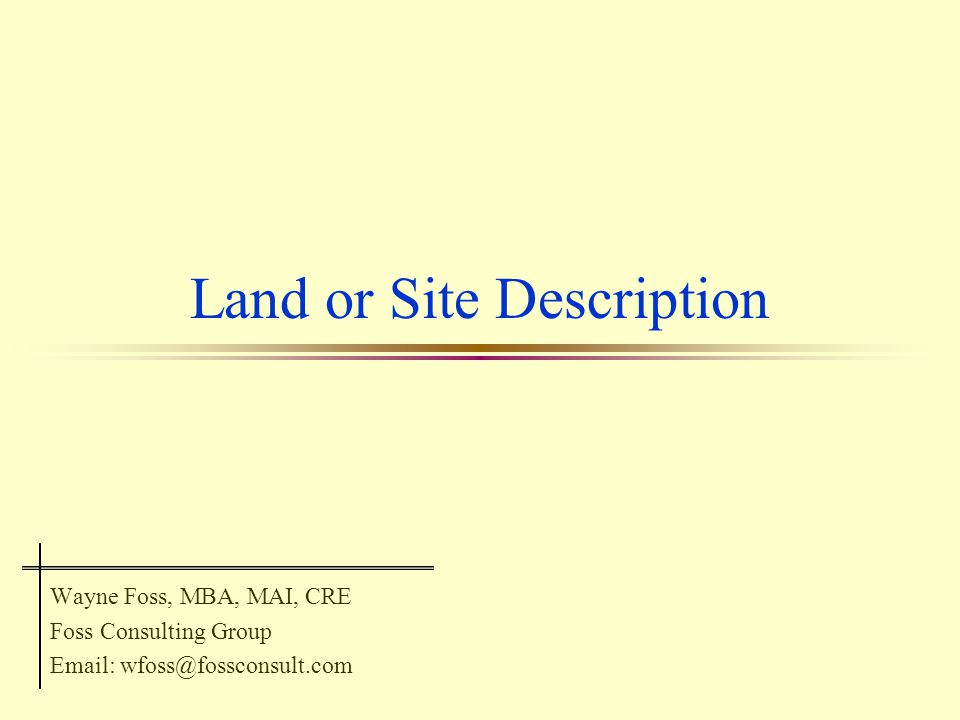 Land or Site Description Wayne Foss, MBA, MAI, CRE Foss Consulting Group Email: wfoss@fossconsult.com