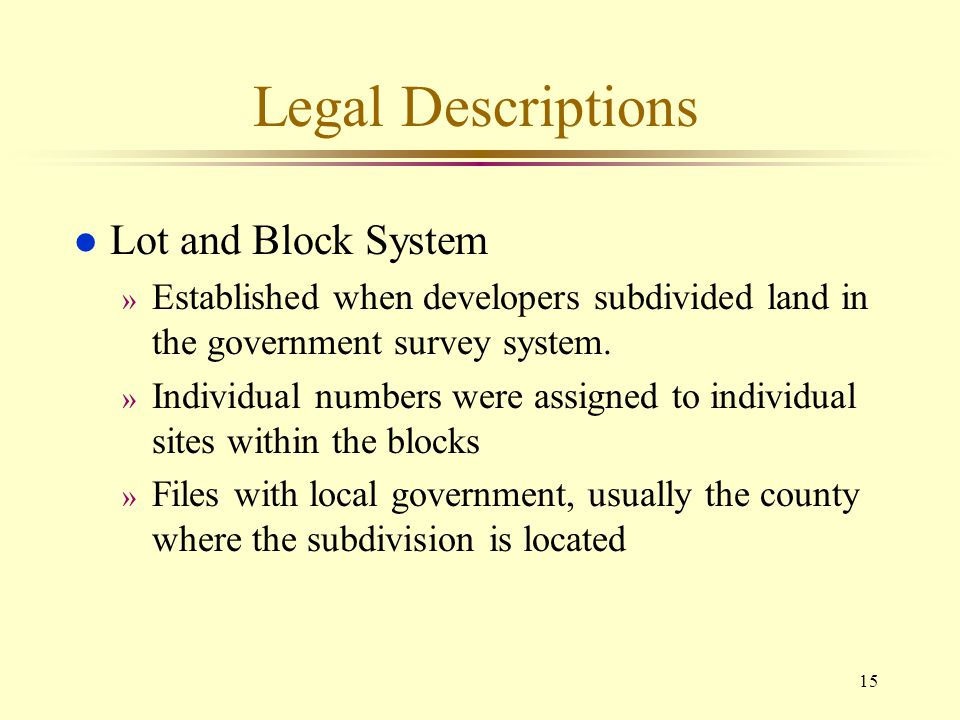 15 Legal Descriptions l Lot and Block System » Established when developers subdivided land in the government survey system. » Individual numbers were