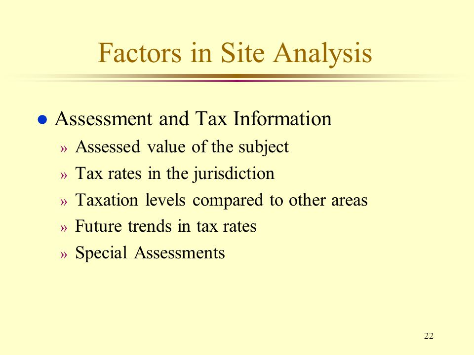22 Factors in Site Analysis l Assessment and Tax Information » Assessed value of the subject » Tax rates in the jurisdiction » Taxation levels compare