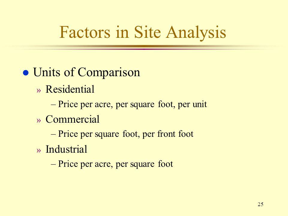 25 Factors in Site Analysis l Units of Comparison » Residential –Price per acre, per square foot, per unit » Commercial –Price per square foot, per fr